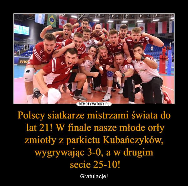 Polscy siatkarze mistrzami świata do lat 21! W finale nasze młode orły zmiotły z parkietu Kubańczyków, wygrywając 3-0, a w drugim secie 25-10! – Gratulacje!