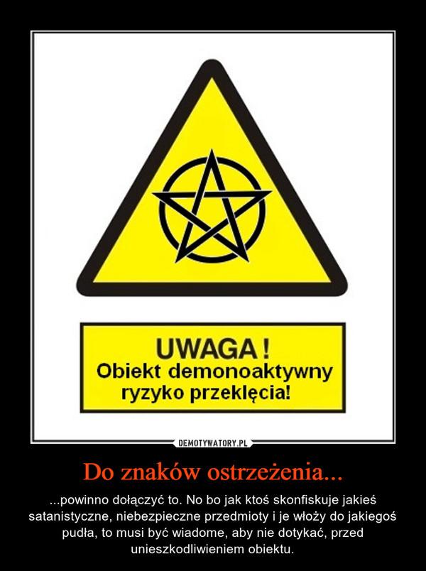 Do znaków ostrzeżenia... – ...powinno dołączyć to. No bo jak ktoś skonfiskuje jakieś satanistyczne, niebezpieczne przedmioty i je włoży do jakiegoś pudła, to musi być wiadome, aby nie dotykać, przed unieszkodliwieniem obiektu.