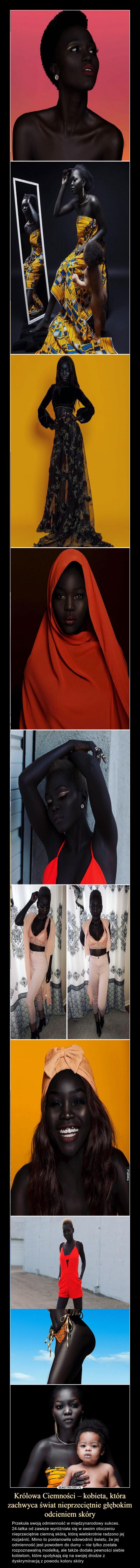 Królowa Ciemności – kobieta, która zachwyca świat nieprzeciętnie głębokim odcieniem skóry – Przekuła swoją odmienność w międzynarodowy sukces. 24-latka od zawsze wyróżniała się w swoim otoczeniu nieprzeciętnie ciemną skórą, którą wielokrotnie radzono jej rozjaśnić. Mimo to postanowiła udowodnić światu, że jej odmienność jest powodem do dumy – nie tylko została rozpoznawalną modelką, ale także dodała pewności siebie kobietom, które spotykają się na swojej drodze z dyskryminacją z powodu koloru skóry