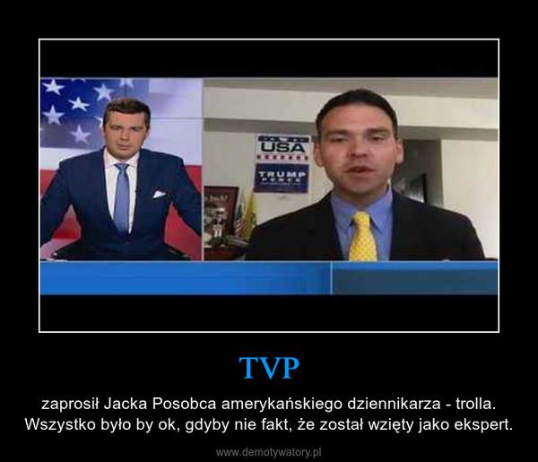 TVP – zaprosił Jacka Posobca amerykańskiego dziennikarza - trolla. Wszystko było by ok, gdyby nie fakt, że został wzięty jako ekspert.