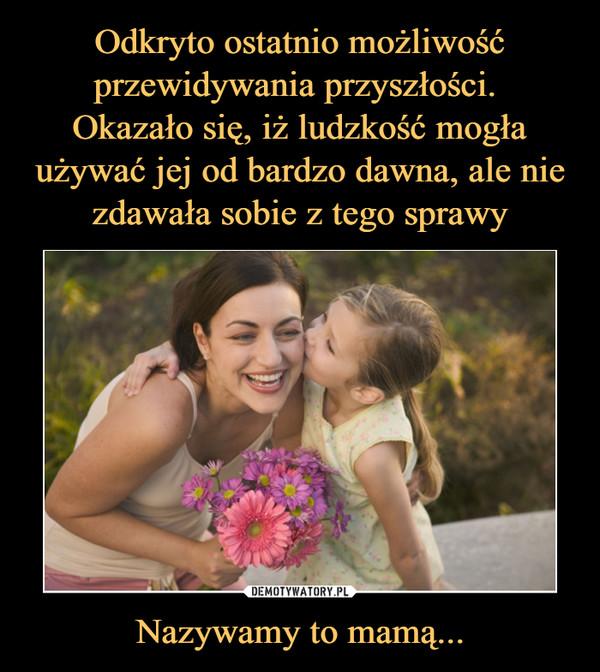Nazywamy to mamą... –