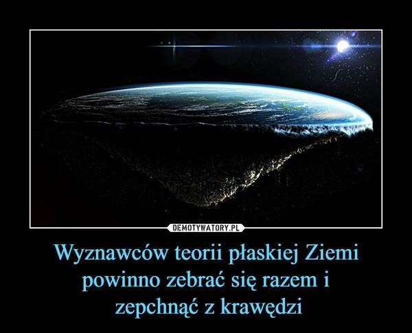 Wyznawców teorii płaskiej Ziemi powinno zebrać się razem i zepchnąć z krawędzi –