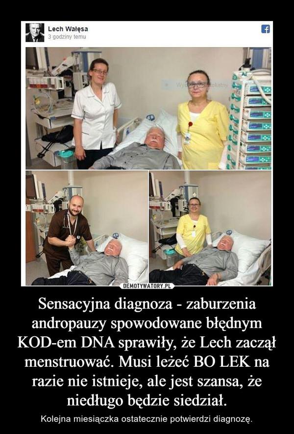 Sensacyjna diagnoza - zaburzenia andropauzy spowodowane błędnym KOD-em DNA sprawiły, że Lech zaczął menstruować. Musi leżeć BO LEK na razie nie istnieje, ale jest szansa, że niedługo będzie siedział. – Kolejna miesiączka ostatecznie potwierdzi diagnozę.