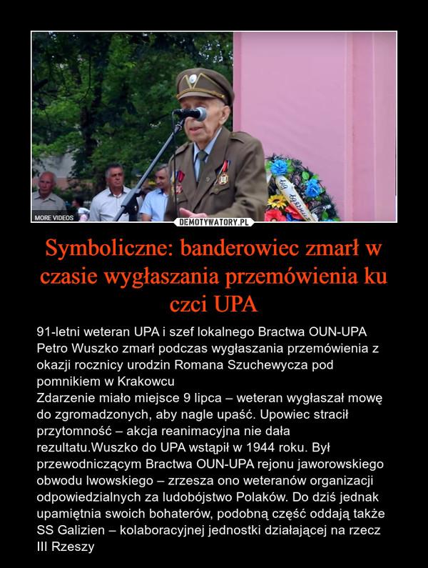 Symboliczne: banderowiec zmarł w czasie wygłaszania przemówienia ku czci UPA – 91-letni weteran UPA i szef lokalnego Bractwa OUN-UPA Petro Wuszko zmarł podczas wygłaszania przemówienia z okazji rocznicy urodzin Romana Szuchewycza pod pomnikiem w KrakowcuZdarzenie miało miejsce 9 lipca – weteran wygłaszał mowę do zgromadzonych, aby nagle upaść. Upowiec stracił przytomność – akcja reanimacyjna nie dała rezultatu.Wuszko do UPA wstąpił w 1944 roku. Był przewodniczącym Bractwa OUN-UPA rejonu jaworowskiego obwodu lwowskiego – zrzesza ono weteranów organizacji odpowiedzialnych za ludobójstwo Polaków. Do dziś jednak upamiętnia swoich bohaterów, podobną część oddają także SS Galizien – kolaboracyjnej jednostki działającej na rzecz III Rzeszy