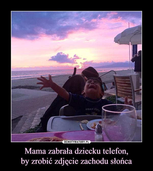 Mama zabrała dziecku telefon,by zrobić zdjęcie zachodu słońca –