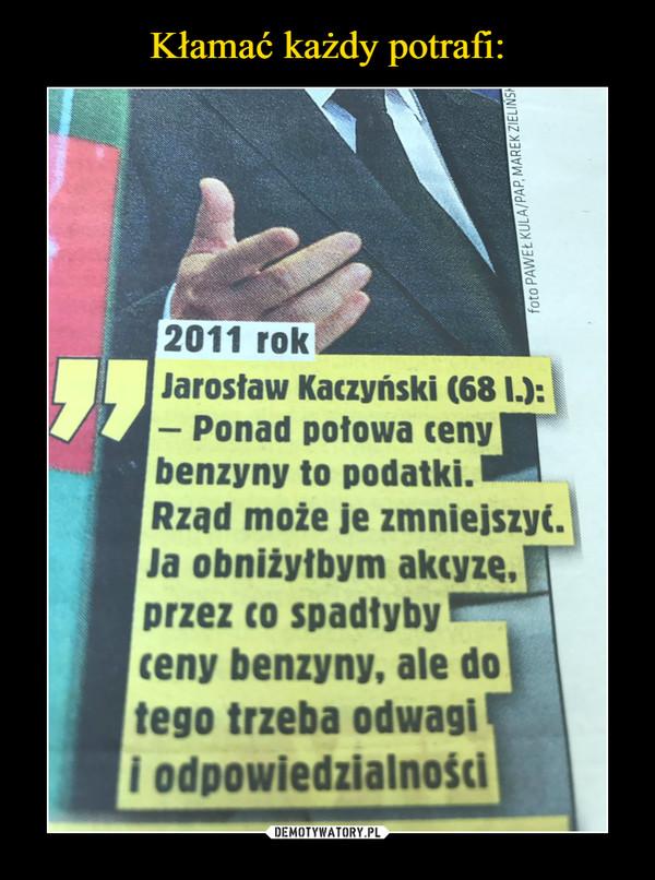 –  2011 rok Jarosław Kaczyński (68l)Ponad połowa ceny benzyny to podatki. Rząd może je zmniejszyć. Ja obniżyłbym akcyzę, przez co spadłyby ceny benzyny, ale do tego trzeba odwagi i odpowiedzialności