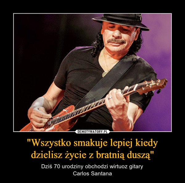 """""""Wszystko smakuje lepiej kiedydzielisz życie z bratnią duszą"""" – Dziś 70 urodziny obchodzi wirtuoz gitaryCarlos Santana"""