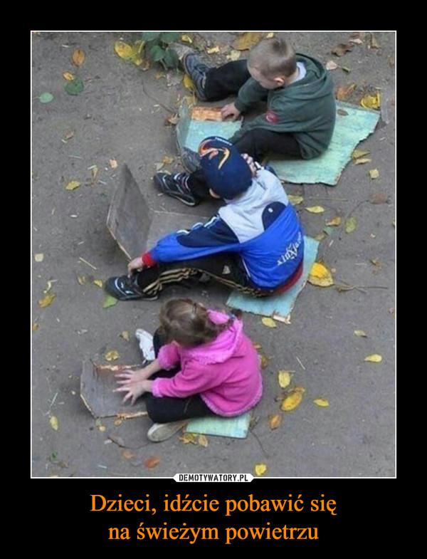 Dzieci, idźcie pobawić sięna świeżym powietrzu –