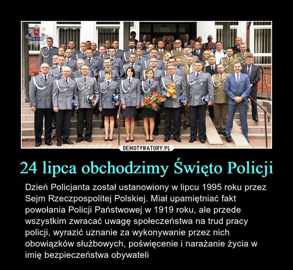 24 lipca obchodzimy Święto Policji – Dzień Policjanta został ustanowiony w lipcu 1995 roku przez Sejm Rzeczpospolitej Polskiej. Miał upamiętniać fakt powołania Policji Państwowej w 1919 roku, ale przede wszystkim zwracać uwagę społeczeństwa na trud pracy policji, wyrazić uznanie za wykonywanie przez nich obowiązków służbowych, poświęcenie i narażanie życia w imię bezpieczeństwa obywateli