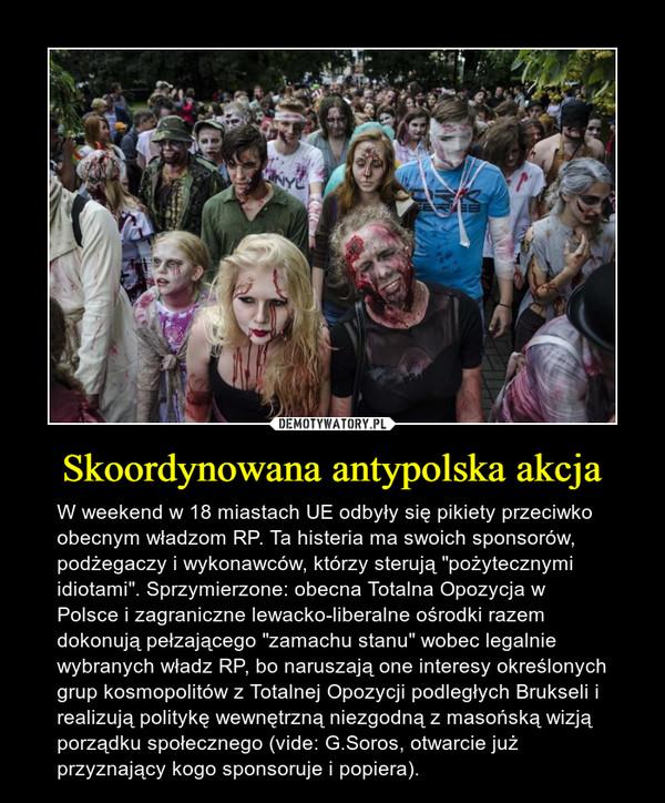 """Skoordynowana antypolska akcja – W weekend w 18 miastach UE odbyły się pikiety przeciwko obecnym władzom RP. Ta histeria ma swoich sponsorów, podżegaczy i wykonawców, którzy sterują """"pożytecznymi idiotami"""". Sprzymierzone: obecna Totalna Opozycja w Polsce i zagraniczne lewacko-liberalne ośrodki razem dokonują pełzającego """"zamachu stanu"""" wobec legalnie wybranych władz RP, bo naruszają one interesy określonych grup kosmopolitów z Totalnej Opozycji podległych Brukseli i realizują politykę wewnętrzną niezgodną z masońską wizją porządku społecznego (vide: G.Soros, otwarcie już przyznający kogo sponsoruje i popiera)."""