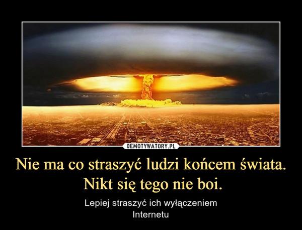 Nie ma co straszyć ludzi końcem świata. Nikt się tego nie boi. – Lepiej straszyć ich wyłączeniemInternetu