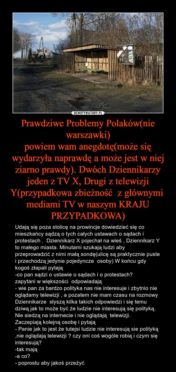 Prawdziwe Problemy Polaków(nie warszawki)powiem wam anegdotę(może się wydarzyła naprawdę a może jest w niej ziarno prawdy). Dwóch Dziennikarzy jeden z TV X, Drugi z telewizji Y(przypadkowa zbieżność  z głównymi  mediami TV w naszym KRAJU PRZYPADKOWA) – Udają się poza stolicę na prowincje dowiedzieć się co mieszkańcy sądzą o tych całych ustawach o sądach i protestach .  Dziennikarz X pojechał na wieś , Dziennikarz Y to małego miasta. Minutami szukają ludzi aby przeprowadzić z nimi małą sondę(ulicę są praktycznie puste i przechodzą jedynie pojedyncze  osoby) W końcu gdy kogoś złapali pytają -co pan sądzi o ustawie o sądach i o protestach?zapytani w większości  odpowiadają - wie pan za bardzo polityka nas nie interesuje i zbytnio nie oglądamy telewizji , a pozatem nie mam czasu na rozmowy Dziennikarze  słyszą kilka takich odpowiedzi i się temu dziwą jak to może być że ludzie nie interesują się polityką. Nie siedzą na internecie i nie oglądają  telewizji.Zaczepiają kolejną osobę i pytają - Panie jak to jest że tutejsi ludzie nie interesują sie polityką ,nie oglądają telewizji ? czy oni coś wogóle robią i czym się interesują?-tak mają-a co?- poprostu aby jakoś przeżyć