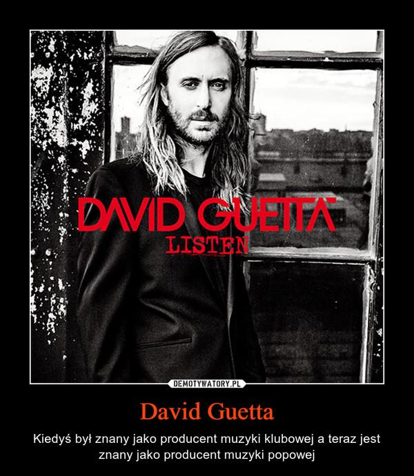 David Guetta – Kiedyś był znany jako producent muzyki klubowej a teraz jest znany jako producent muzyki popowej