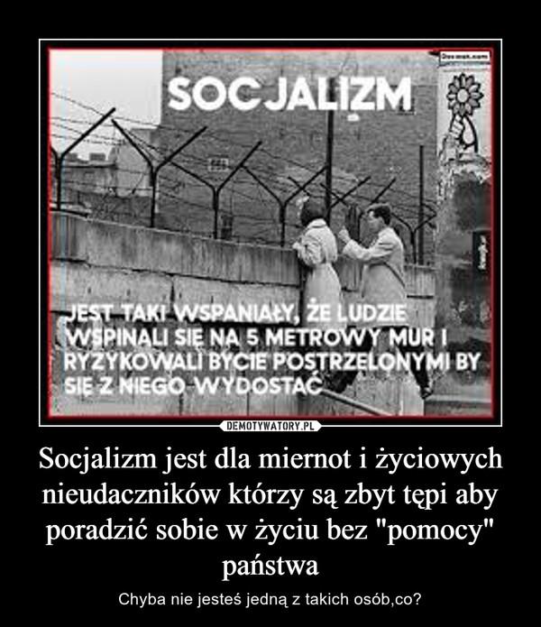 """Socjalizm jest dla miernot i życiowych nieudaczników którzy są zbyt tępi aby poradzić sobie w życiu bez """"pomocy"""" państwa – Chyba nie jesteś jedną z takich osób,co?"""