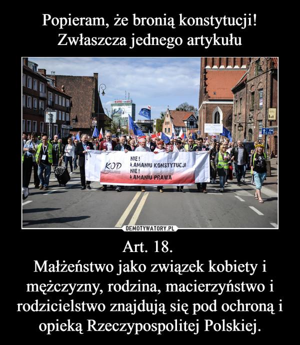 Art. 18. Małżeństwo jako związek kobiety i mężczyzny, rodzina, macierzyństwo i rodzicielstwo znajdują się pod ochroną i opieką Rzeczypospolitej Polskiej. –