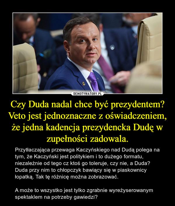 Czy Duda nadal chce być prezydentem?Veto jest jednoznaczne z oświadczeniem, że jedna kadencja prezydencka Dudę w zupełności zadowala. – Przytłaczająca przewaga Kaczyńskiego nad Dudą polega na tym, że Kaczyński jest politykiem i to dużego formatu, niezależnie od tego cz ktoś go toleruje, czy nie, a Duda? Duda przy nim to chłopczyk bawiący się w piaskownicy łopatką. Tak tę różnicę można zobrazować.A może to wszystko jest tylko zgrabnie wyreżyserowanym spektaklem na potrzeby gawiedzi?