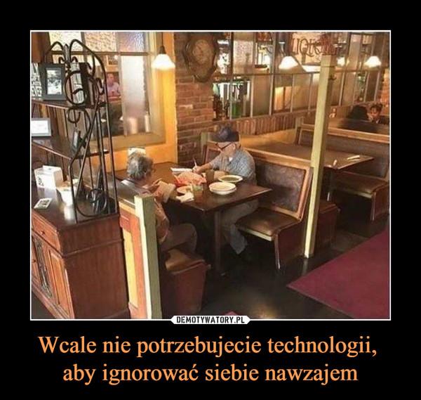 Wcale nie potrzebujecie technologii, aby ignorować siebie nawzajem –