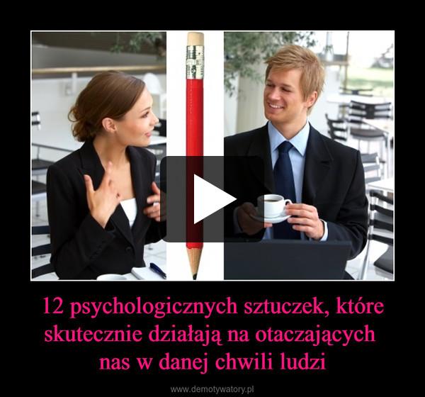 12 psychologicznych sztuczek, które skutecznie działają na otaczających nas w danej chwili ludzi –