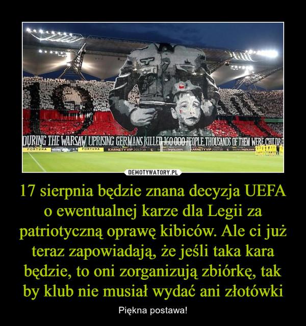 17 sierpnia będzie znana decyzja UEFA o ewentualnej karze dla Legii za patriotyczną oprawę kibiców. Ale ci już teraz zapowiadają, że jeśli taka kara będzie, to oni zorganizują zbiórkę, tak by klub nie musiał wydać ani złotówki – Piękna postawa!