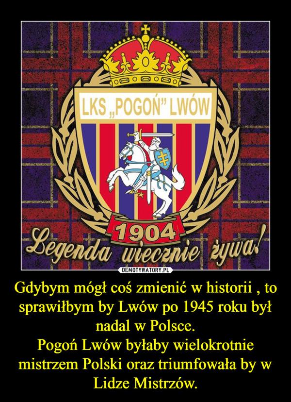 Gdybym mógł coś zmienić w historii , to sprawiłbym by Lwów po 1945 roku był nadal w Polsce.Pogoń Lwów byłaby wielokrotnie mistrzem Polski oraz triumfowała by w Lidze Mistrzów. –