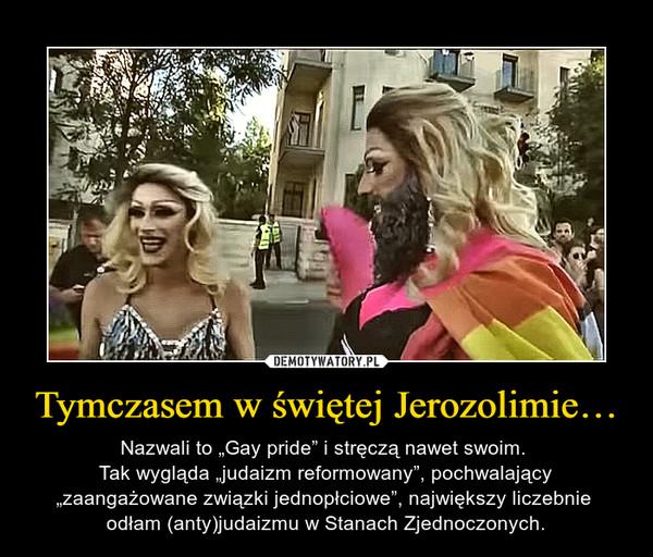 """Tymczasem w świętej Jerozolimie… – Nazwali to """"Gay pride"""" i stręczą nawet swoim. Tak wygląda """"judaizm reformowany"""", pochwalający """"zaangażowane związki jednopłciowe"""", największy liczebnie odłam (anty)judaizmu w Stanach Zjednoczonych."""