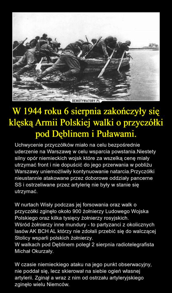 W 1944 roku 6 sierpnia zakończyły się klęską Armii Polskiej walki o przyczółki pod Dęblinem i Puławami. – Uchwycenie przyczółków miało na celu bezpośrednie uderzenie na Warszawę w celu wsparcia powstania.Niestety silny opór niemieckich wojsk które za wszelką cenę miały utrzymać front i nie dopuścić do jego przerwania w pobliżu Warszawy uniemożliwiły kontynuowanie natarcia.Przyczółki nieustannie atakowane przez doborowe oddziały pancerne SS i ostrzeliwane przez artylerię nie były w stanie się utrzymać.W nurtach Wisły podczas jej forsowania oraz walk o przyczółki zginęło około 900 żołnierzy Ludowego Wojska Polskiego oraz kilka tysięcy żołnierzy rosyjskich.Wśród żołnierzy inne mundury - to partyzanci z okolicznych lasów AK BCH AL którzy nie zdołali przebić się do walczącej Stolicy wsparli polskich żołnierzy.W walkach pod Dęblinem poległ 2 sierpnia radiotelegrafista Michał Okurzały.W czasie niemieckiego ataku na jego punkt obserwacyjny, nie poddał się, lecz skierował na siebie ogień własnej artylerii. Zginął a wraz z nim od ostrzału artyleryjskiego zginęło wielu Niemców.