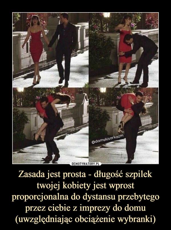 Zasada jest prosta - długość szpilek twojej kobiety jest wprost proporcjonalna do dystansu przebytego przez ciebie z imprezy do domu (uwzględniając obciążenie wybranki) –