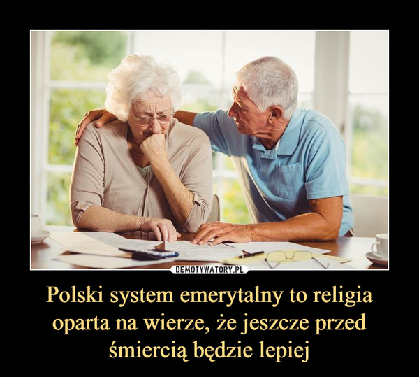 Polski system emerytalny to religia oparta na wierze, że jeszcze przed śmiercią będzie lepiej –