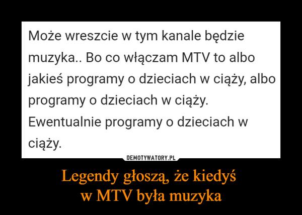 Legendy głoszą, że kiedyś w MTV była muzyka –  Może wreszcie w tym kanale będzie muzyka.. Bo co włączam MTV to albo jakieś programy o dzieciach w ciąży, albo programy o dzieciach w ciąży. Ewentualnie programy o dzieciach w ciąży