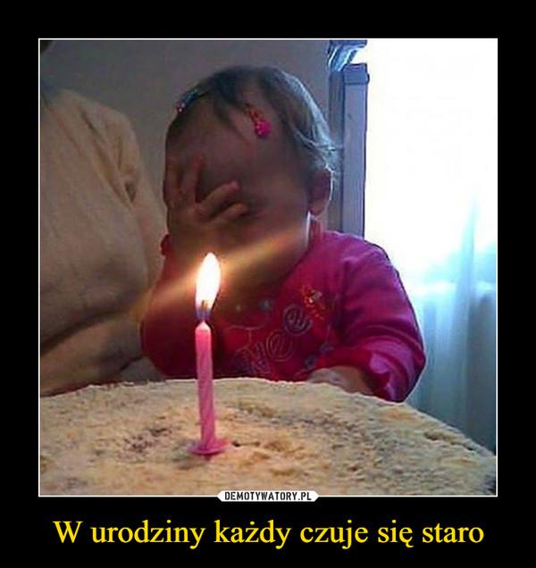 W urodziny każdy czuje się staro –