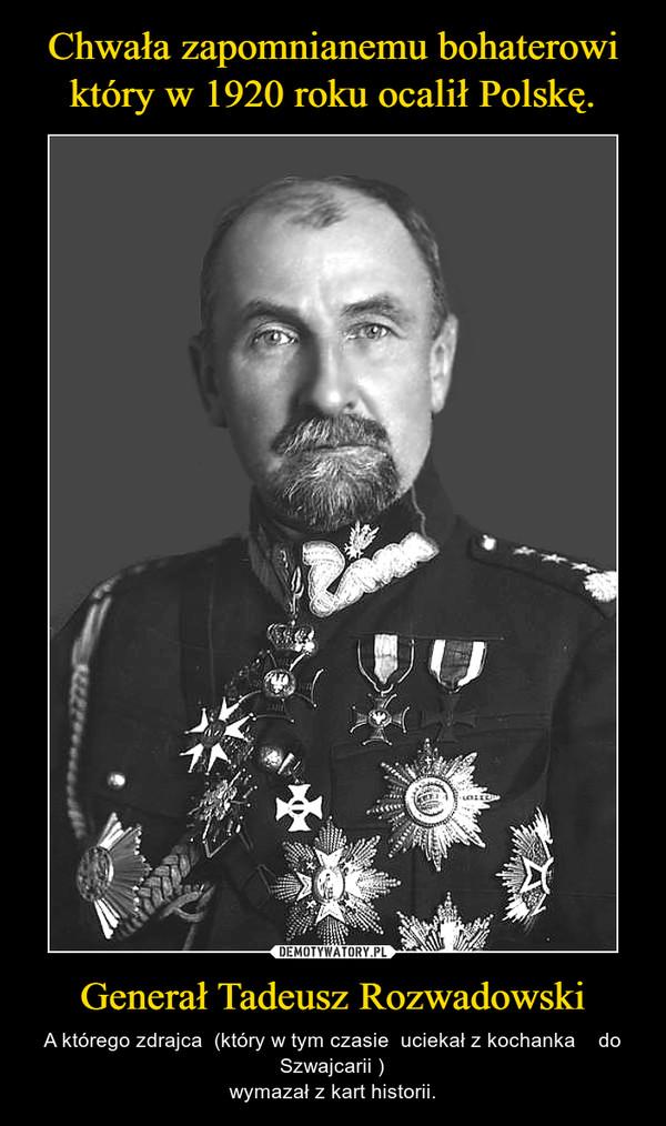 Generał Tadeusz Rozwadowski – A którego zdrajca  (który w tym czasie  uciekał z kochanka    do Szwajcarii )wymazał z kart historii.