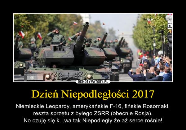 Dzień Niepodległości 2017 – Niemieckie Leopardy, amerykańskie F-16, fińskie Rosomaki, reszta sprzętu z byłego ZSRR (obecnie Rosja).No czuję się k...wa tak Niepodległy że aż serce rośnie!