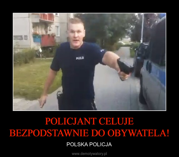POLICJANT CELUJE BEZPODSTAWNIE DO OBYWATELA! – POLSKA POLICJA