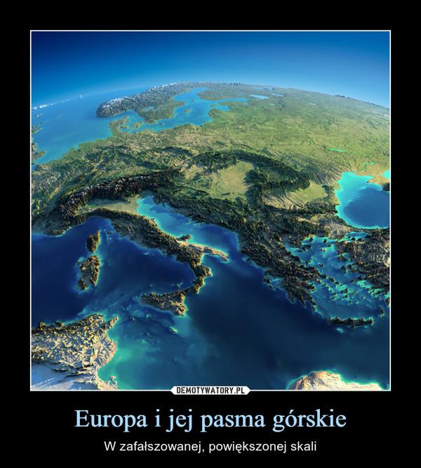 Europa i jej pasma górskie – W zafałszowanej, powiększonej skali