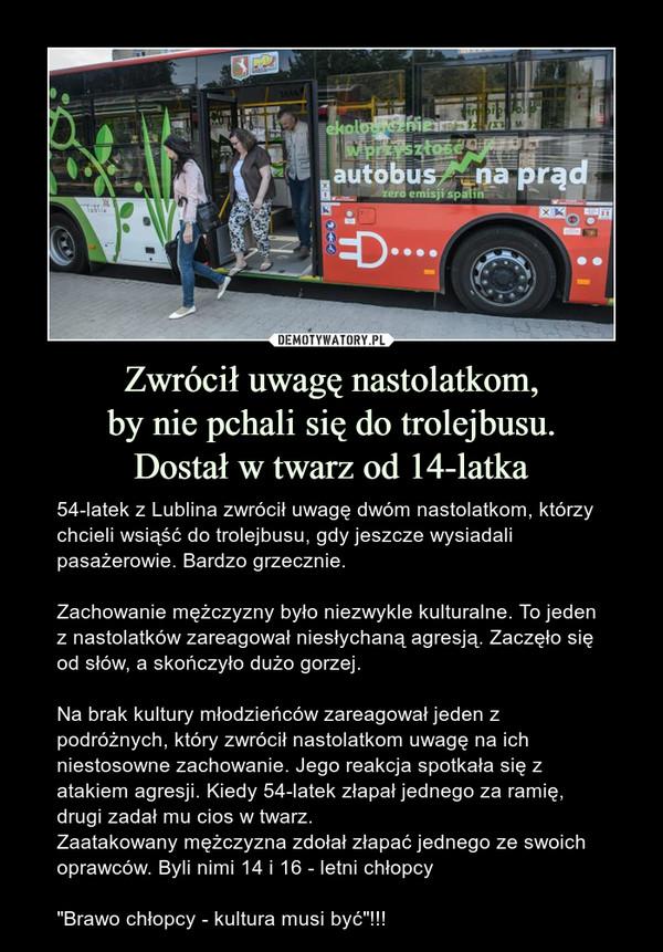 """Zwrócił uwagę nastolatkom,by nie pchali się do trolejbusu.Dostał w twarz od 14-latka – 54-latek z Lublina zwrócił uwagę dwóm nastolatkom, którzy chcieli wsiąść do trolejbusu, gdy jeszcze wysiadali pasażerowie. Bardzo grzecznie.Zachowanie mężczyzny było niezwykle kulturalne. To jeden z nastolatków zareagował niesłychaną agresją. Zaczęło się od słów, a skończyło dużo gorzej.Na brak kultury młodzieńców zareagował jeden z podróżnych, który zwrócił nastolatkom uwagę na ich niestosowne zachowanie. Jego reakcja spotkała się z atakiem agresji. Kiedy 54-latek złapał jednego za ramię, drugi zadał mu cios w twarz.Zaatakowany mężczyzna zdołał złapać jednego ze swoich oprawców. Byli nimi 14 i 16 - letni chłopcy""""Brawo chłopcy - kultura musi być""""!!!"""