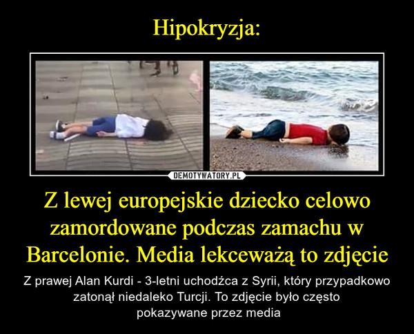 Z lewej europejskie dziecko celowo zamordowane podczas zamachu w Barcelonie. Media lekceważą to zdjęcie – Z prawej Alan Kurdi - 3-letni uchodźca z Syrii, który przypadkowo zatonął niedaleko Turcji. To zdjęcie było często pokazywane przez media