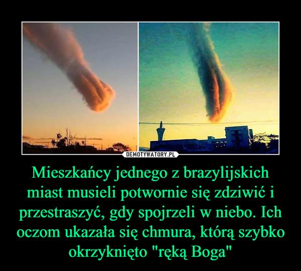 """Mieszkańcy jednego z brazylijskich miast musieli potwornie się zdziwić i przestraszyć, gdy spojrzeli w niebo. Ich oczom ukazała się chmura, którą szybko okrzyknięto """"ręką Boga"""" –"""