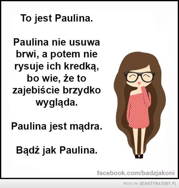 Bądź jak Paulina –  To jest Paulina.Paulina nie usuwabrwi, a potem nierysuje ich kredką,bo wie, że tozajebiście brzydkowygląda.Paulina jest mądra.Bądź jak Paulina.