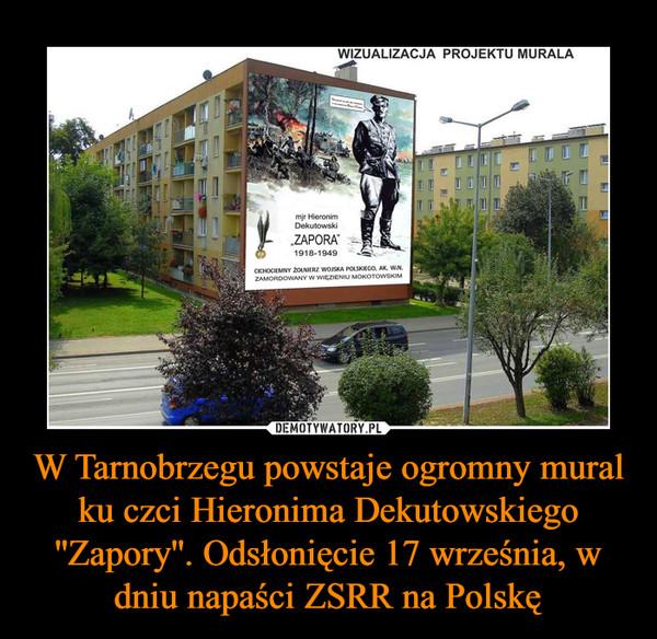 W Tarnobrzegu powstaje ogromny mural ku czci Hieronima Dekutowskiego ''Zapory''. Odsłonięcie 17 września, w dniu napaści ZSRR na Polskę –