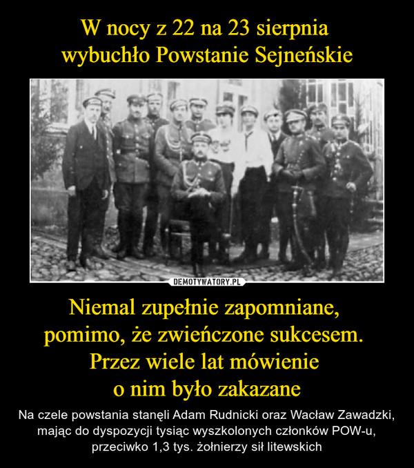 Niemal zupełnie zapomniane, pomimo, że zwieńczone sukcesem. Przez wiele lat mówienie o nim było zakazane – Na czele powstania stanęli Adam Rudnicki oraz Wacław Zawadzki, mając do dyspozycji tysiąc wyszkolonych członków POW-u, przeciwko 1,3 tys. żołnierzy sił litewskich