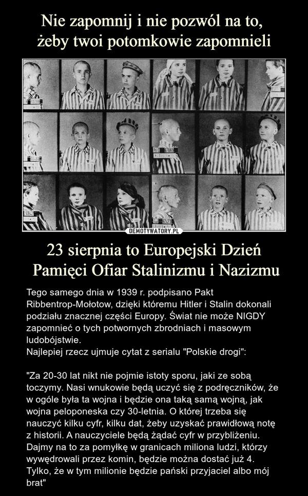 Nie zapomnij i nie pozwól na to,  żeby twoi potomkowie zapomnieli 23 sierpnia to Europejski Dzień  Pamięci Ofiar Stalinizmu i Nazizmu
