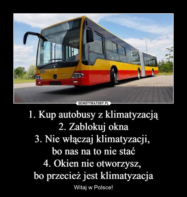 1. Kup autobusy z klimatyzacją2. Zablokuj okna3. Nie włączaj klimatyzacji, bo nas na to nie stać4. Okien nie otworzysz, bo przecież jest klimatyzacja – Witaj w Polsce!