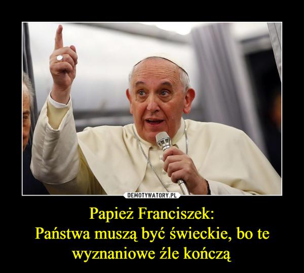 Papież Franciszek:Państwa muszą być świeckie, bo te wyznaniowe źle kończą –