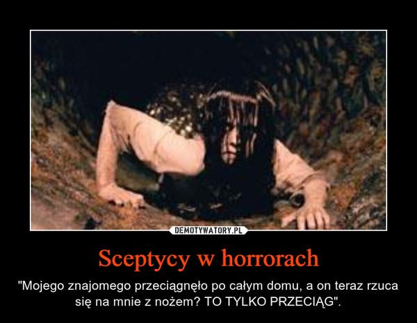 """Sceptycy w horrorach – """"Mojego znajomego przeciągnęło po całym domu, a on teraz rzuca się na mnie z nożem? TO TYLKO PRZECIĄG""""."""