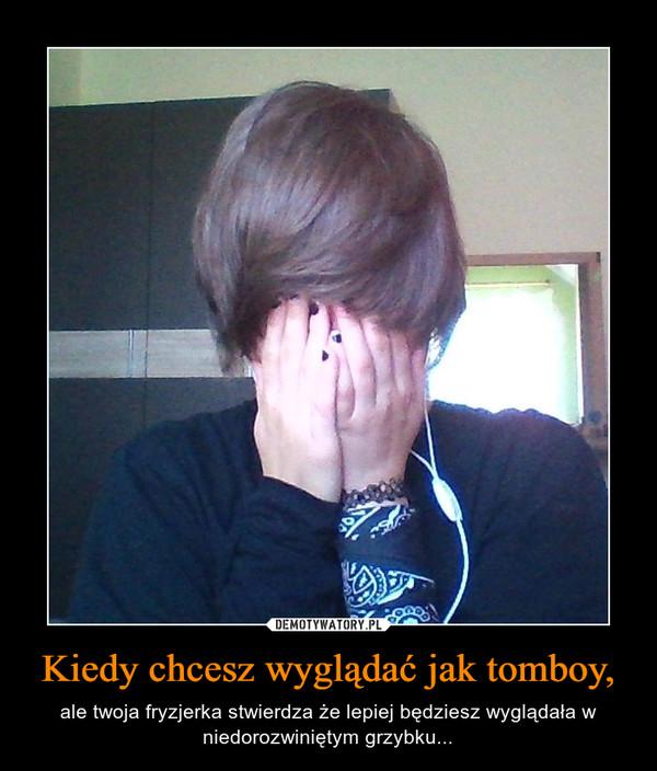 Kiedy chcesz wyglądać jak tomboy, – ale twoja fryzjerka stwierdza że lepiej będziesz wyglądała w niedorozwiniętym grzybku...