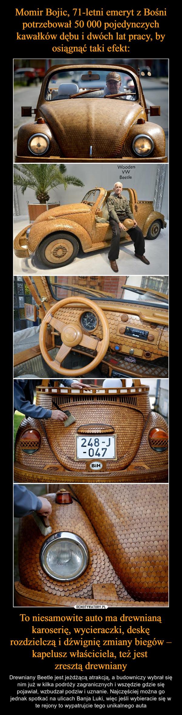 To niesamowite auto ma drewnianą karoserię, wycieraczki, deskę rozdzielczą i dźwignię zmiany biegów – kapelusz właściciela, też jest zresztą drewniany – Drewniany Beetle jest jeżdżącą atrakcją, a budowniczy wybrał się nim już w kilka podróży zagranicznych i wszędzie gdzie się pojawiał, wzbudzał podziw i uznanie. Najczęściej można go jednak spotkać na ulicach Banja Luki, więc jeśli wybieracie się w te rejony to wypatrujcie tego unikalnego auta