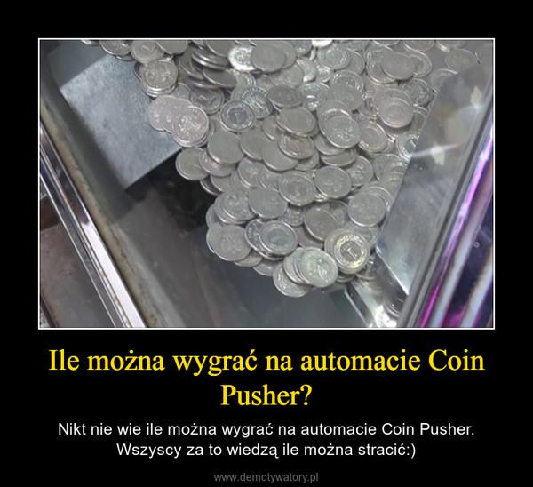 Ile można wygrać na automacie Coin Pusher? – Nikt nie wie ile można wygrać na automacie Coin Pusher. Wszyscy za to wiedzą ile można stracić:)