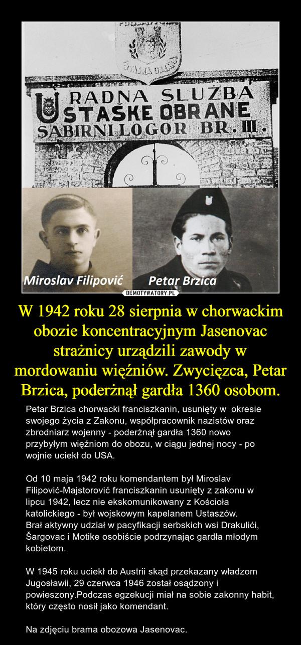 W 1942 roku 28 sierpnia w chorwackim obozie koncentracyjnym Jasenovac strażnicy urządzili zawody w mordowaniu więźniów. Zwycięzca, Petar Brzica, poderżnął gardła 1360 osobom. – Petar Brzica chorwacki franciszkanin, usunięty w  okresie swojego życia z Zakonu, współpracownik nazistów oraz zbrodniarz wojenny - poderżnął gardła 1360 nowo przybyłym więźniom do obozu, w ciągu jednej nocy - po wojnie uciekł do USA.Od 10 maja 1942 roku komendantem był Miroslav Filipović-Majstorović franciszkanin usunięty z zakonu w lipcu 1942, lecz nie ekskomunikowany z Kościoła katolickiego - był wojskowym kapelanem Ustaszów.Brał aktywny udział w pacyfikacji serbskich wsi Drakulići, Šargovac i Motike osobiście podrzynając gardła młodym kobietom.W 1945 roku uciekł do Austrii skąd przekazany władzom Jugosławii, 29 czerwca 1946 został osądzony i powieszony.Podczas egzekucji miał na sobie zakonny habit, który często nosił jako komendant.Na zdjęciu brama obozowa Jasenovac.