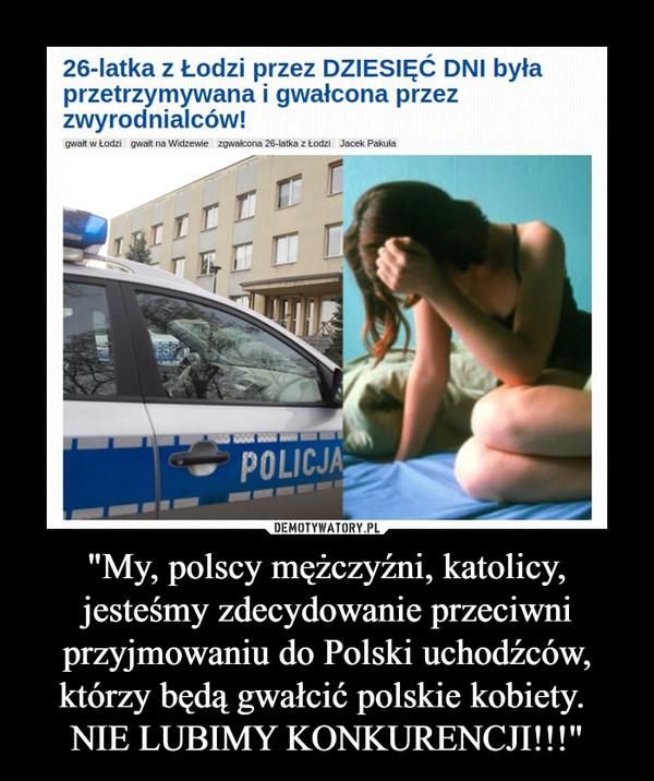 """""""My, polscy mężczyźni, katolicy, jesteśmy zdecydowanie przeciwni przyjmowaniu do Polski uchodźców, którzy będą gwałcić polskie kobiety. NIE LUBIMY KONKURENCJI!!!"""" –"""
