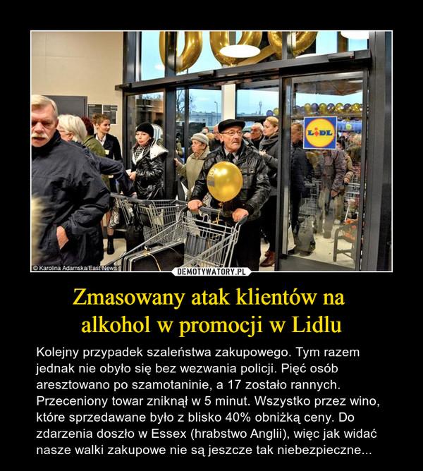 Zmasowany atak klientów na alkohol w promocji w Lidlu – Kolejny przypadek szaleństwa zakupowego. Tym razem jednak nie obyło się bez wezwania policji. Pięć osób aresztowano po szamotaninie, a 17 zostało rannych. Przeceniony towar zniknął w 5 minut. Wszystko przez wino, które sprzedawane było z blisko 40% obniżką ceny. Do zdarzenia doszło w Essex (hrabstwo Anglii), więc jak widać nasze walki zakupowe nie są jeszcze tak niebezpieczne...